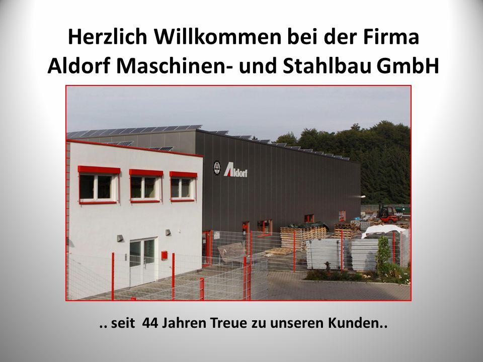 Herzlich Willkommen bei der Firma Aldorf Maschinen- und Stahlbau GmbH.. seit 44 Jahren Treue zu unseren Kunden..