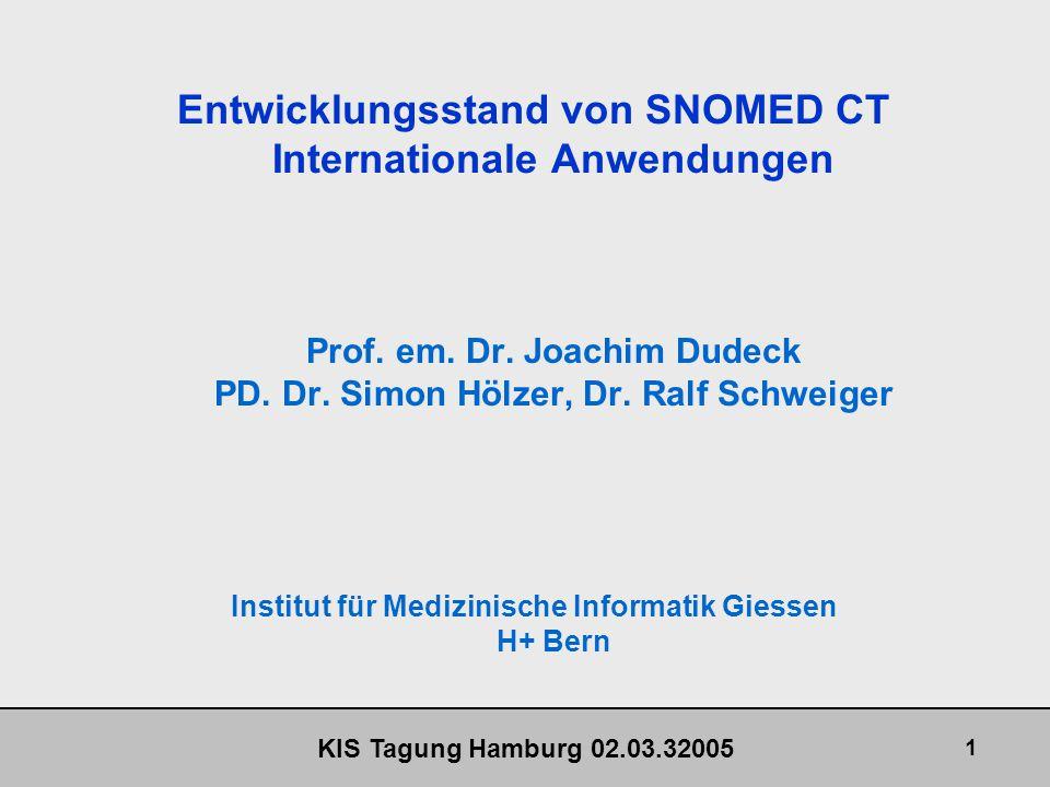 KIS Tagung Hamburg 02.03.32005 32 Entwicklungsstand von SNOMED CT Internationale Anwendungen SNOMED CT - Internationale Anwendungen Umfassendste, derzeit verfügbare medizinische Terminologie Verbesserungen noch notwendig Übergang zu einer offeneren Politik durch SNOMED International Könnte weltweit akzeptierte Standard Terminologie werden