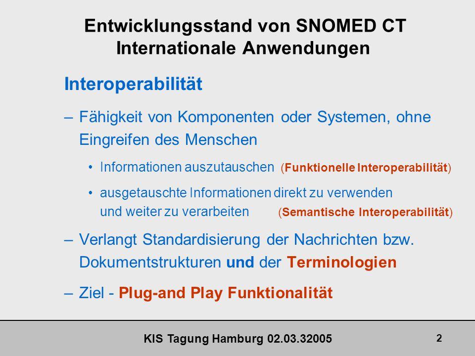 KIS Tagung Hamburg 02.03.32005 3 Entwicklungsstand von SNOMED CT Internationale Anwendungen Terminologien, Vokabulare –Klassifikationssysteme Fassen ähnliche Objekte in Klassen zusammen Informationsverlust Mit Notationen entstehen Klassifikationsschlüsel (ICD10, ICPM) –Nomenklaturen, Thesauri, Terminologien Geben jedem eigenständigen Objekt eine Bezeichnung Mit Notationen entstehen Identifikationsschlüssel (LOINC, SNOMED CT)