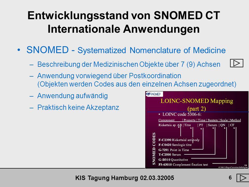 KIS Tagung Hamburg 02.03.32005 7 Entwicklungsstand von SNOMED CT Internationale Anwendungen Beispiel für Postkoordination (nach Leiner) Ein Schiffskoch J53150 wird mit den Symptomen Fieber F03003 , Schüttelfrost F03260 und Diarrhoe F62400 als Notfall in ein Krankenhaus aufgenommen P00300 .