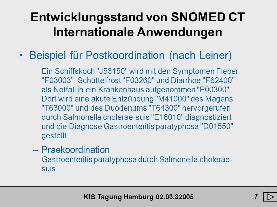 KIS Tagung Hamburg 02.03.32005 18 SNOMED CT - Beziehungen zwischen Konzepten Attribut Beziehungen –Definiert zwischen Konzepten in verschiedenen Hierarchien (Achsen) –Attribute für die Hauptachsen unterschiedlich definiert –Unterstützen vor allem Retrieval Funktionen