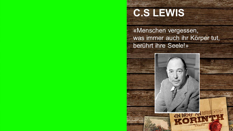 C.S LEWIS «Menschen vergessen, was immer auch ihr Körper tut, berührt ihre Seele!» CS Lewis