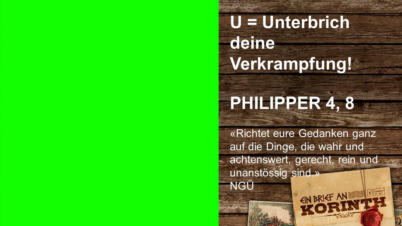 PHILIPPER 4, 8 U = Unterbrich deine Verkrampfung! PHILIPPER 4, 8 «Richtet eure Gedanken ganz auf die Dinge, die wahr und achtenswert, gerecht, rein un