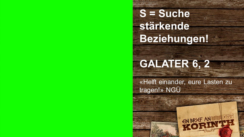 GALATER 6, 2 S = Suche stärkende Beziehungen! GALATER 6, 2 «Helft einander, eure Lasten zu tragen!» NGÜ