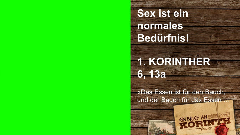 Sex ist ein normales Bedürfnis Sex ist ein normales Bedürfnis! 1. KORINTHER 6, 13a «Das Essen ist für den Bauch, und der Bauch für das Essen...