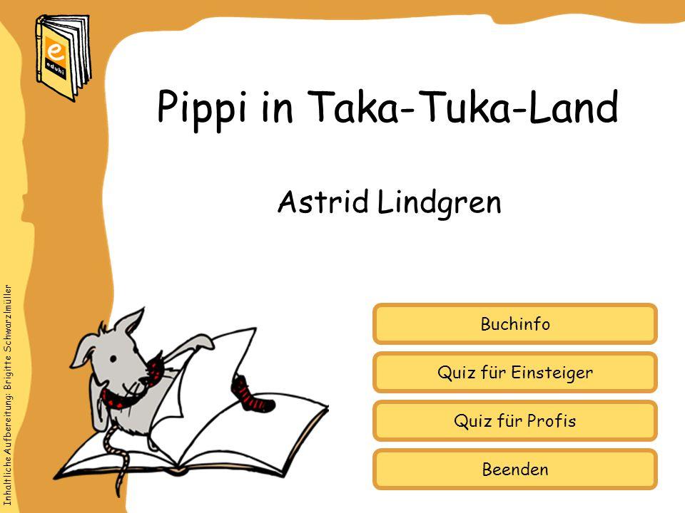 Inhaltliche Aufbereitung: Brigitte Schwarzlmüller Quiz für Einsteiger Quiz für Profis Buchinfo Astrid Lindgren Pippi in Taka-Tuka-Land Beenden