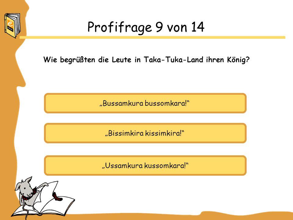 """""""Bussamkura bussomkara!"""" """"Bissimkira kissimkira!"""" """"Ussamkura kussomkara!"""" Profifrage 9 von 14 Wie begrüßten die Leute in Taka-Tuka-Land ihren König?"""