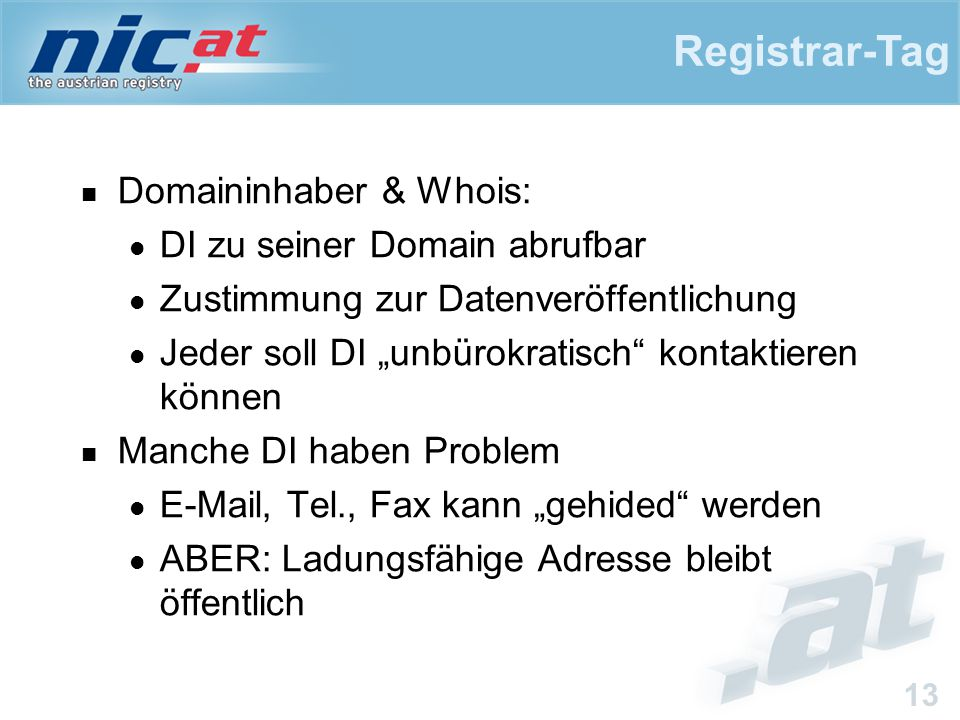 """Registrar-Tag 13 Domaininhaber & Whois: DI zu seiner Domain abrufbar Zustimmung zur Datenveröffentlichung Jeder soll DI """"unbürokratisch kontaktieren können Manche DI haben Problem E-Mail, Tel., Fax kann """"gehided werden ABER: Ladungsfähige Adresse bleibt öffentlich"""
