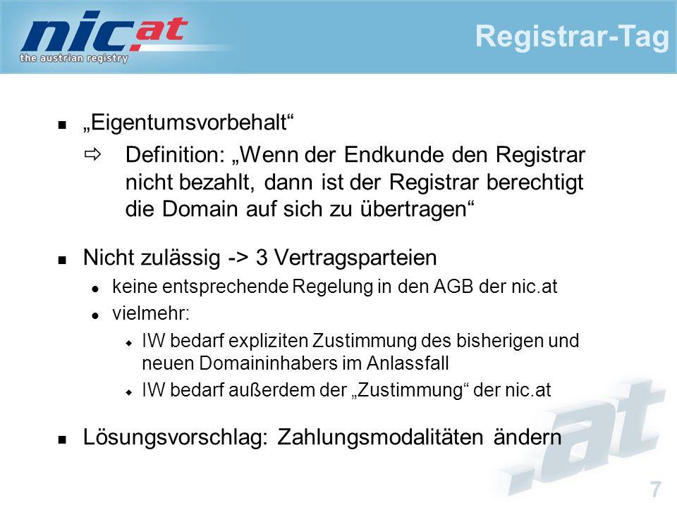 """Registrar-Tag 7 """"Eigentumsvorbehalt  Definition: """"Wenn der Endkunde den Registrar nicht bezahlt, dann ist der Registrar berechtigt die Domain auf sich zu übertragen Nicht zulässig -> 3 Vertragsparteien keine entsprechende Regelung in den AGB der nic.at vielmehr:  IW bedarf expliziten Zustimmung des bisherigen und neuen Domaininhabers im Anlassfall  IW bedarf außerdem der """"Zustimmung der nic.at Lösungsvorschlag: Zahlungsmodalitäten ändern"""