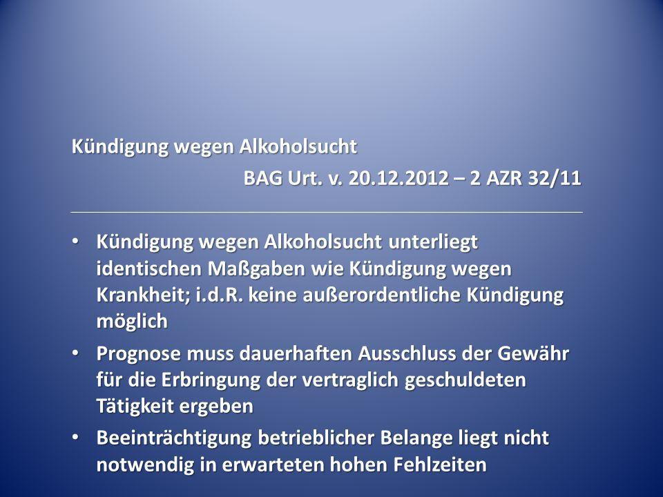 Kündigung wegen Alkoholsucht BAG Urt. v. 20.12.2012 – 2 AZR 32/11 Kündigung wegen Alkoholsucht unterliegt identischen Maßgaben wie Kündigung wegen Kra