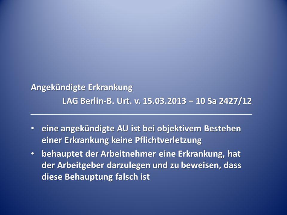Angekündigte Erkrankung LAG Berlin-B. Urt. v. 15.03.2013 – 10 Sa 2427/12 eine angekündigte AU ist bei objektivem Bestehen einer Erkrankung keine Pflic