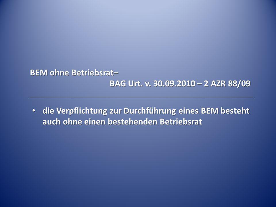 BEM ohne Betriebsrat– BAG Urt. v. 30.09.2010 – 2 AZR 88/09 die Verpflichtung zur Durchführung eines BEM besteht auch ohne einen bestehenden Betriebsra