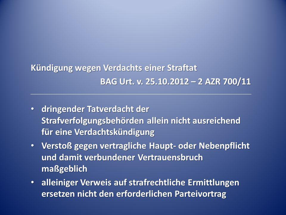 Kündigung wegen Verdachts einer Straftat BAG Urt. v. 25.10.2012 – 2 AZR 700/11 dringender Tatverdacht der Strafverfolgungsbehörden allein nicht ausrei