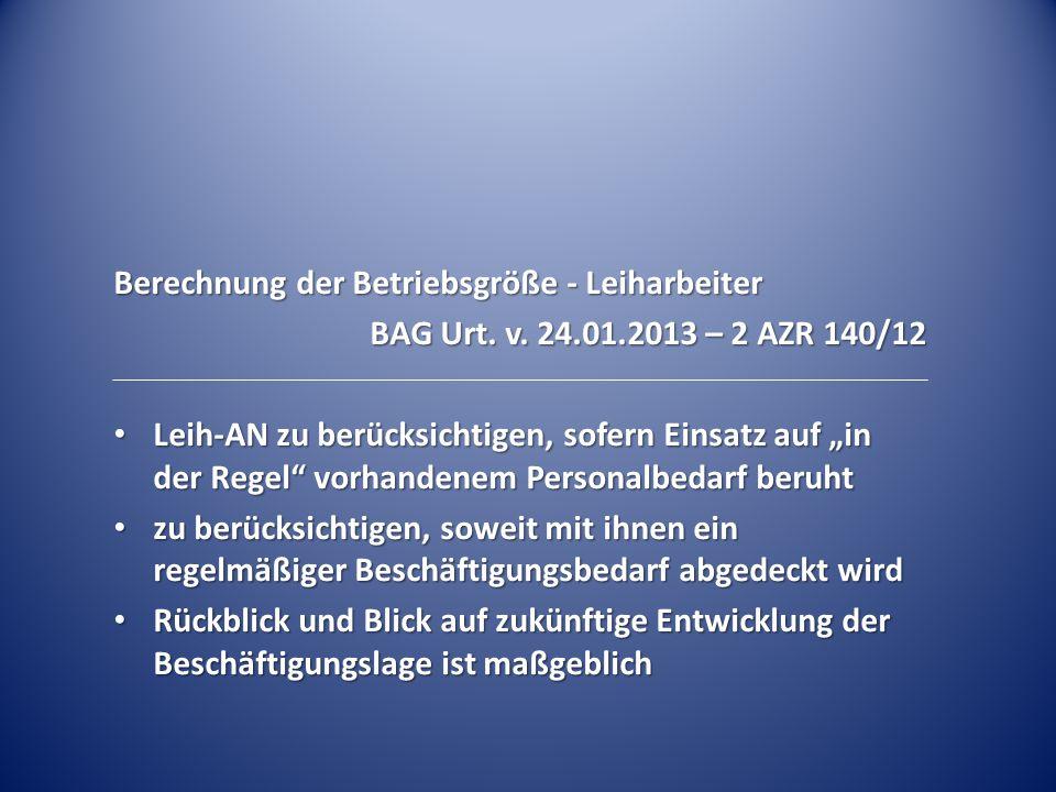 """Berechnung der Betriebsgröße - Leiharbeiter BAG Urt. v. 24.01.2013 – 2 AZR 140/12 Leih-AN zu berücksichtigen, sofern Einsatz auf """"in der Regel"""" vorhan"""