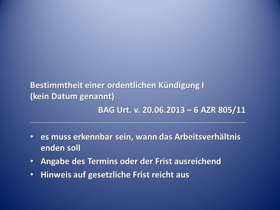 Bestimmtheit einer ordentlichen Kündigung I (kein Datum genannt) BAG Urt. v. 20.06.2013 – 6 AZR 805/11 es muss erkennbar sein, wann das Arbeitsverhält