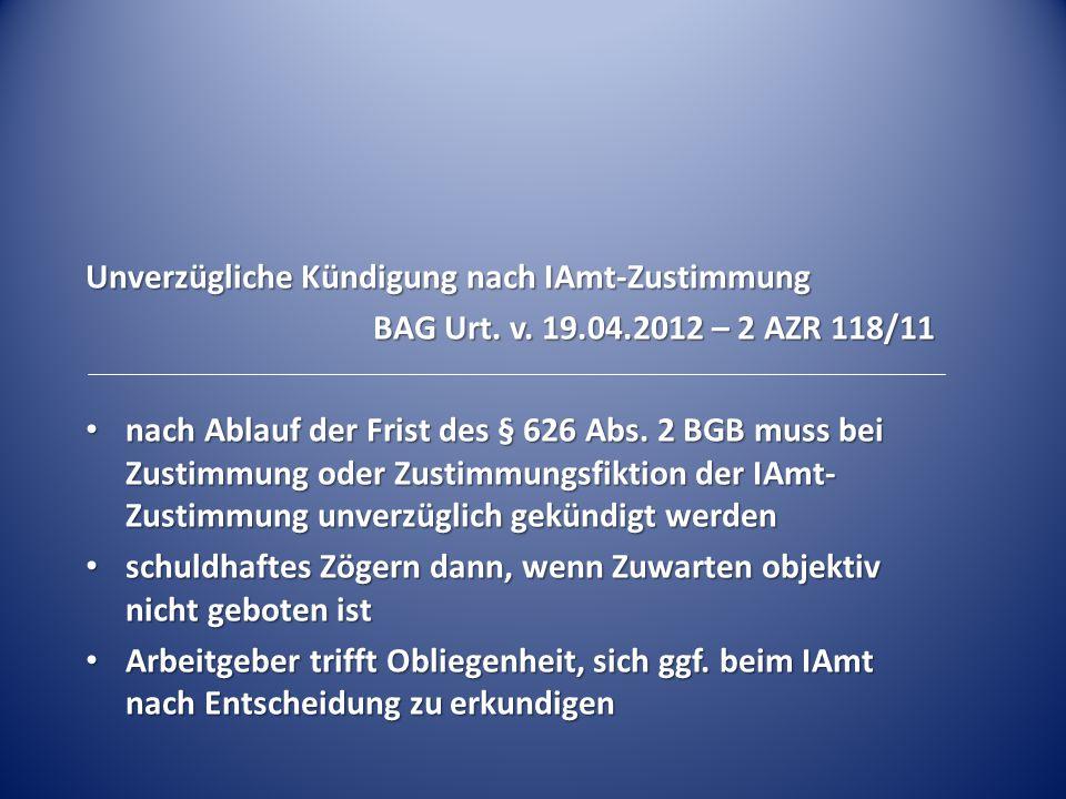 Unverzügliche Kündigung nach IAmt-Zustimmung BAG Urt. v. 19.04.2012 – 2 AZR 118/11 nach Ablauf der Frist des § 626 Abs. 2 BGB muss bei Zustimmung oder