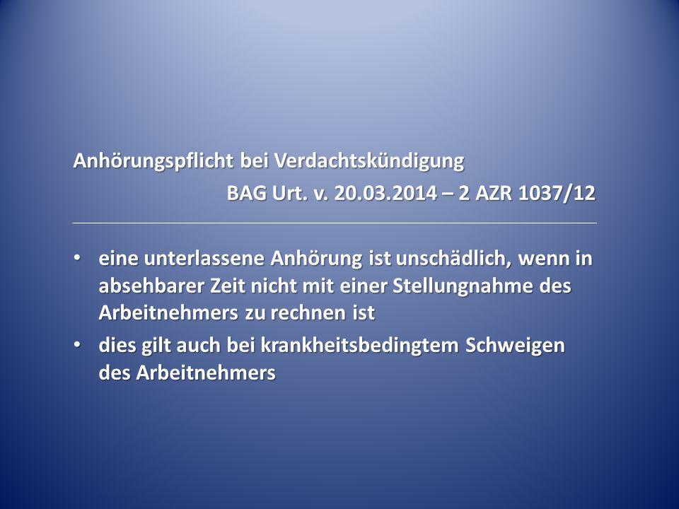 Anhörungspflicht bei Verdachtskündigung BAG Urt. v. 20.03.2014 – 2 AZR 1037/12 eine unterlassene Anhörung ist unschädlich, wenn in absehbarer Zeit nic