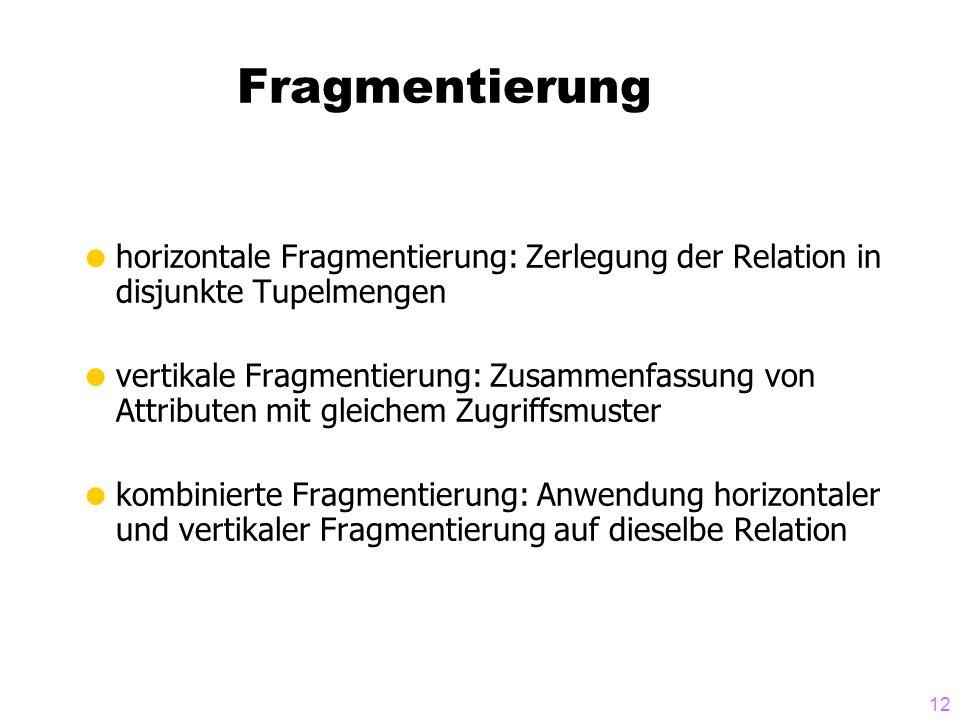 12 Fragmentierung  horizontale Fragmentierung: Zerlegung der Relation in disjunkte Tupelmengen  vertikale Fragmentierung: Zusammenfassung von Attrib