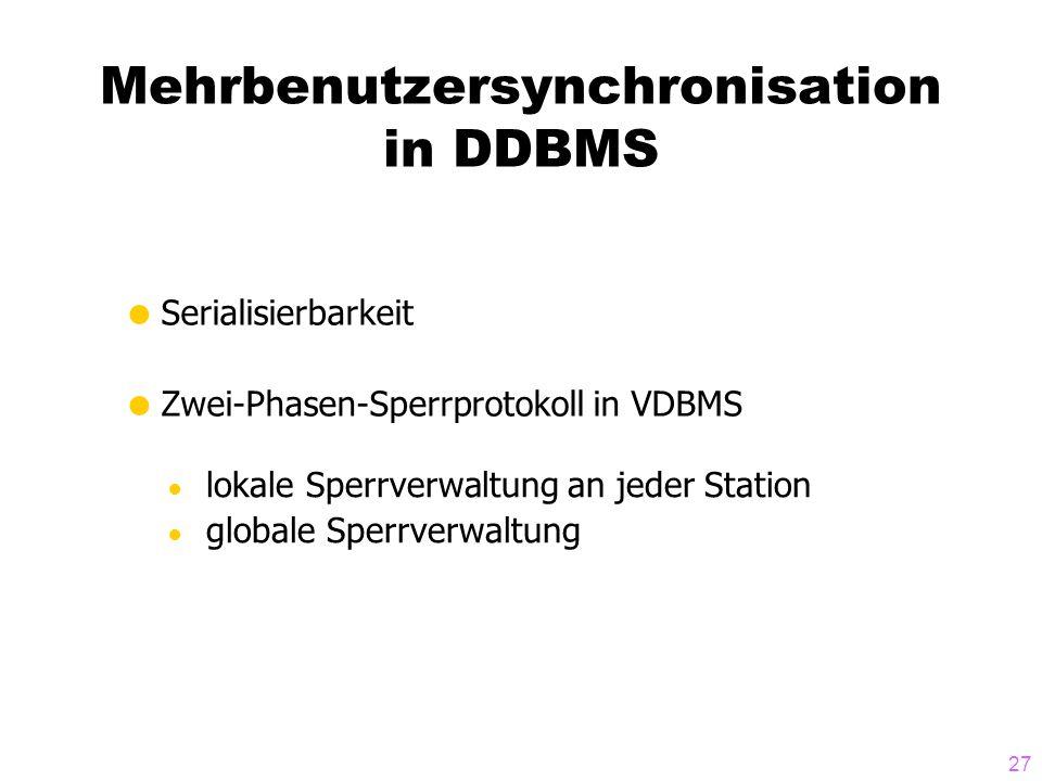 27 Mehrbenutzersynchronisation in DDBMS  Serialisierbarkeit  Zwei-Phasen-Sperrprotokoll in VDBMS ● lokale Sperrverwaltung an jeder Station ● globale