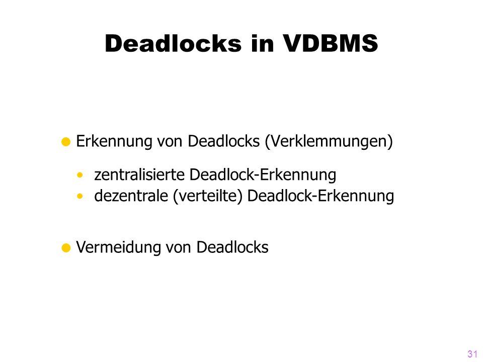 31 Deadlocks in VDBMS  Erkennung von Deadlocks (Verklemmungen) zentralisierte Deadlock-Erkennung dezentrale (verteilte) Deadlock-Erkennung  Vermeidu