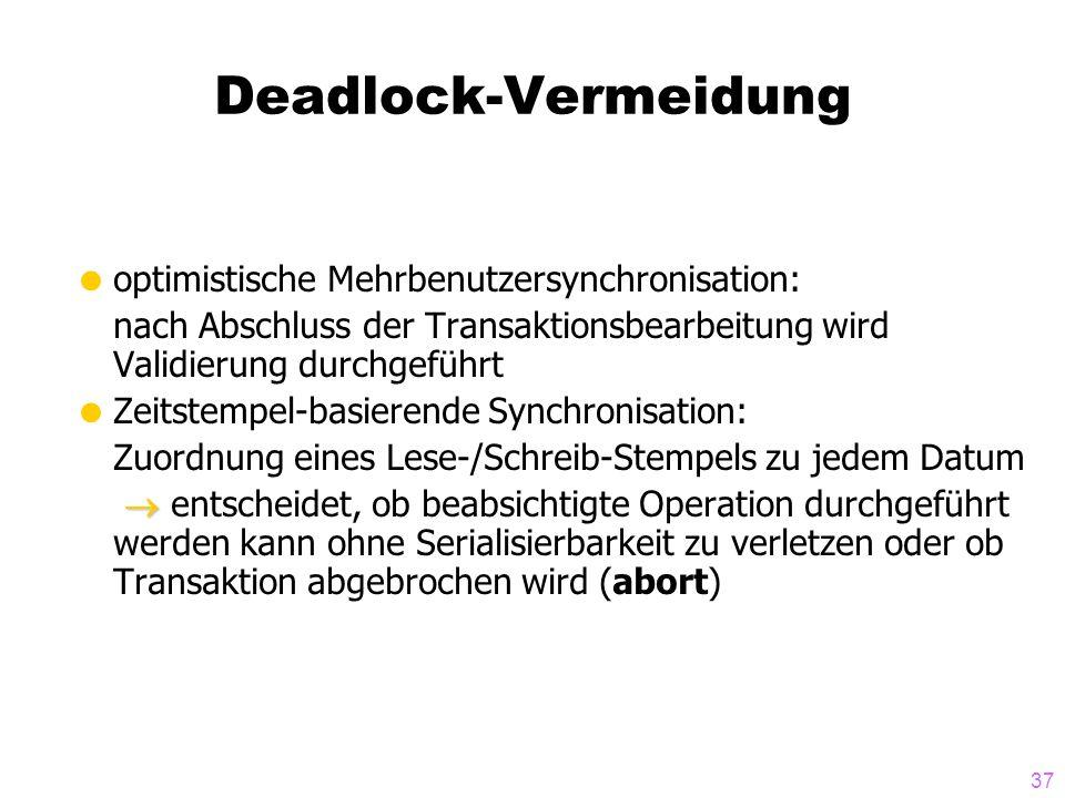 37 Deadlock-Vermeidung  optimistische Mehrbenutzersynchronisation: nach Abschluss der Transaktionsbearbeitung wird Validierung durchgeführt  Zeitste