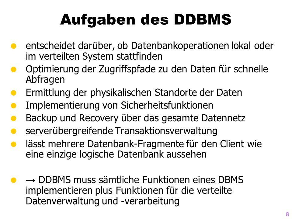 8 Aufgaben des DDBMS  entscheidet darüber, ob Datenbankoperationen lokal oder im verteilten System stattfinden  Optimierung der Zugriffspfade zu den