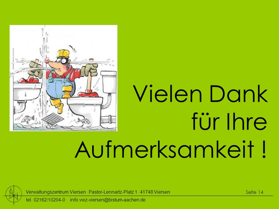 Verwaltungszentrum Viersen ∙ Pastor-Lennartz-Platz 1∙ 41748 Viersen tel. 02162/10204-0 ∙ info.vwz-viersen@bistum-aachen.de Seite 14 Vielen Dank für Ih
