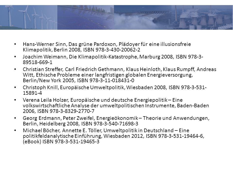 Hans-Werner Sinn, Das grüne Pardoxon, Plädoyer für eine illusionsfreie Klimapolitik, Berlin 2008, ISBN 978-3-430-20062-2 Joachim Weimann, Die Klimapolitik-Katastrophe, Marburg 2008, ISBN 978-3- 89518-669-1 Christian Streffer, Carl Friedrich Gethmann, Klaus Heinloth, Klaus Rumpff, Andreas Witt, Ethische Probleme einer langfristigen globalen Energieversorgung, Berlin/New York 2005, ISBN 978-3-11-018431-0 Christoph Knill, Europäische Umweltpolitik, Wiesbaden 2008, ISBN 978-3-531- 15891-4 Verena Leila Holzer, Europäische und deutsche Energiepolitik – Eine volkswirtschaftliche Analyse der umweltpolitischen Instrumente, Baden-Baden 2006, ISBN 978-3-8329-2770-7 Georg Erdmann, Peter Zweifel, Energieökonomik – Theorie und Anwendungen, Berlin, Heidelberg 2008, ISBN 978-3-540-71698-3 Michael Böcher, Annette E.