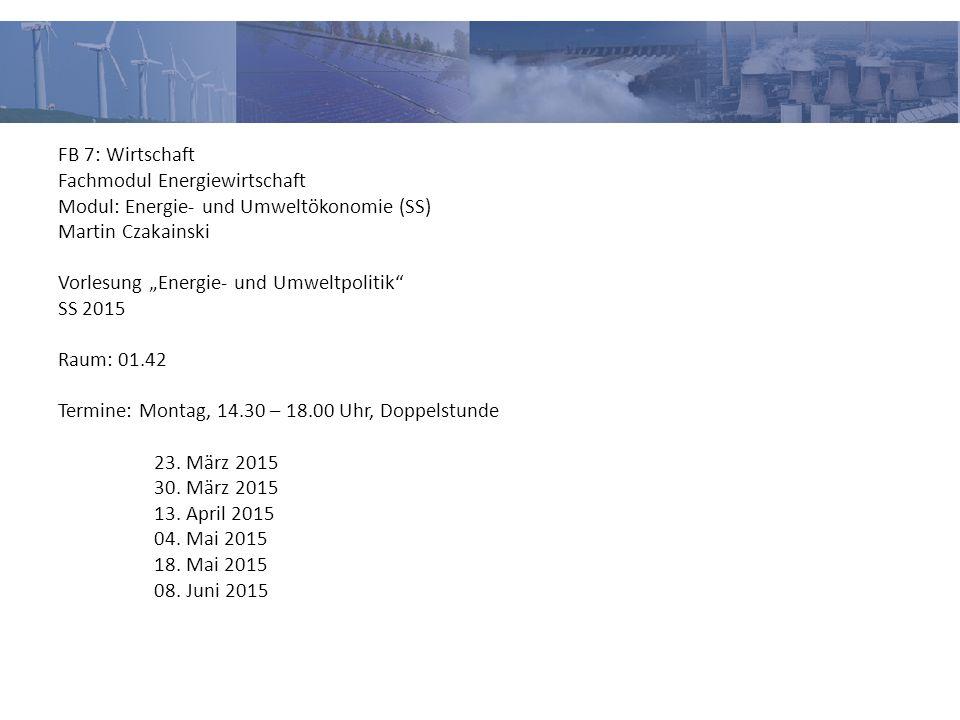 """FB 7: Wirtschaft Fachmodul Energiewirtschaft Modul: Energie- und Umweltökonomie (SS) Martin Czakainski Vorlesung """"Energie- und Umweltpolitik SS 2015 Raum: 01.42 Termine: Montag, 14.30 – 18.00 Uhr, Doppelstunde 23."""