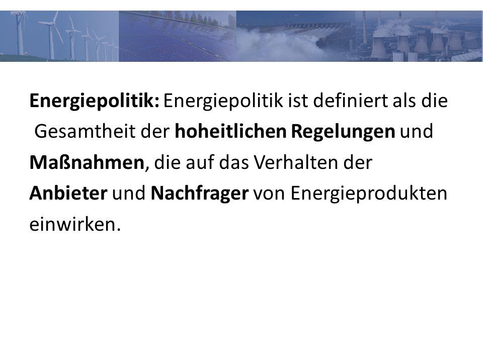 Energiepolitik: Energiepolitik ist definiert als die Gesamtheit der hoheitlichen Regelungen und Maßnahmen, die auf das Verhalten der Anbieter und Nachfrager von Energieprodukten einwirken.