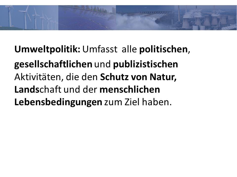 Umweltpolitik: Umfasst alle politischen, gesellschaftlichen und publizistischen Aktivitäten, die den Schutz von Natur, Landschaft und der menschlichen Lebensbedingungen zum Ziel haben.
