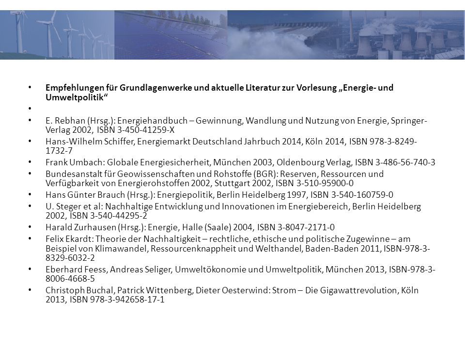 """Empfehlungen für Grundlagenwerke und aktuelle Literatur zur Vorlesung """"Energie- und Umweltpolitik"""" E. Rebhan (Hrsg.): Energiehandbuch – Gewinnung, Wan"""