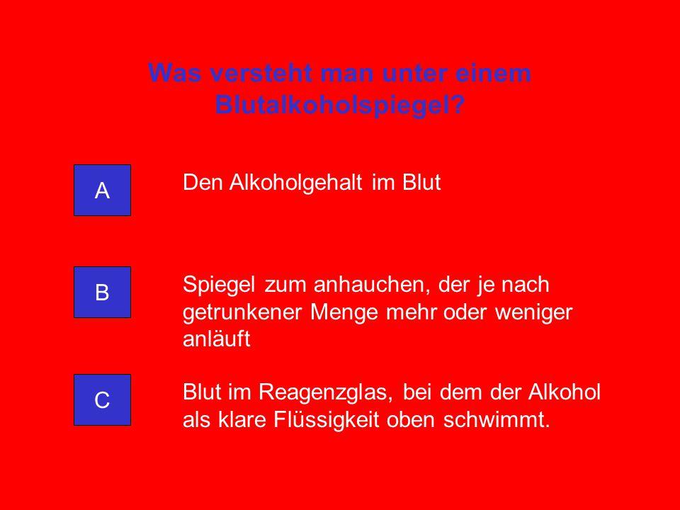 Was versteht man unter einem Blutalkoholspiegel? A C B Den Alkoholgehalt im Blut Spiegel zum anhauchen, der je nach getrunkener Menge mehr oder wenige