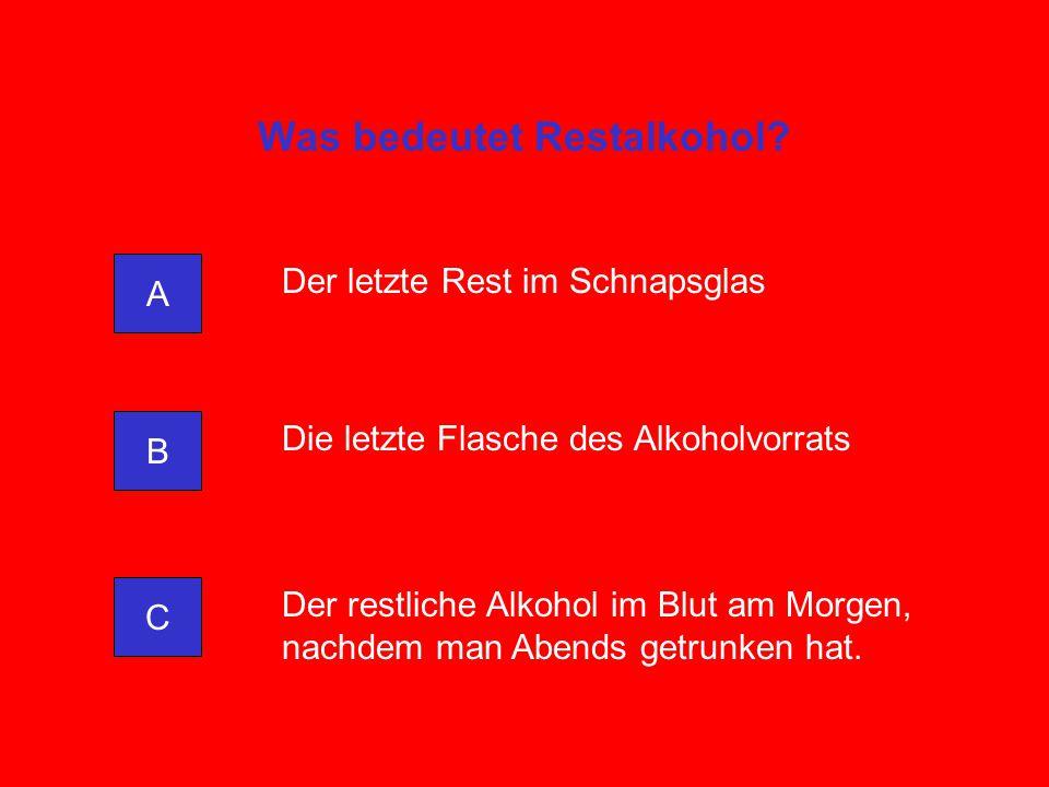 Was bedeutet Restalkohol? A C B Der letzte Rest im Schnapsglas Die letzte Flasche des Alkoholvorrats Der restliche Alkohol im Blut am Morgen, nachdem