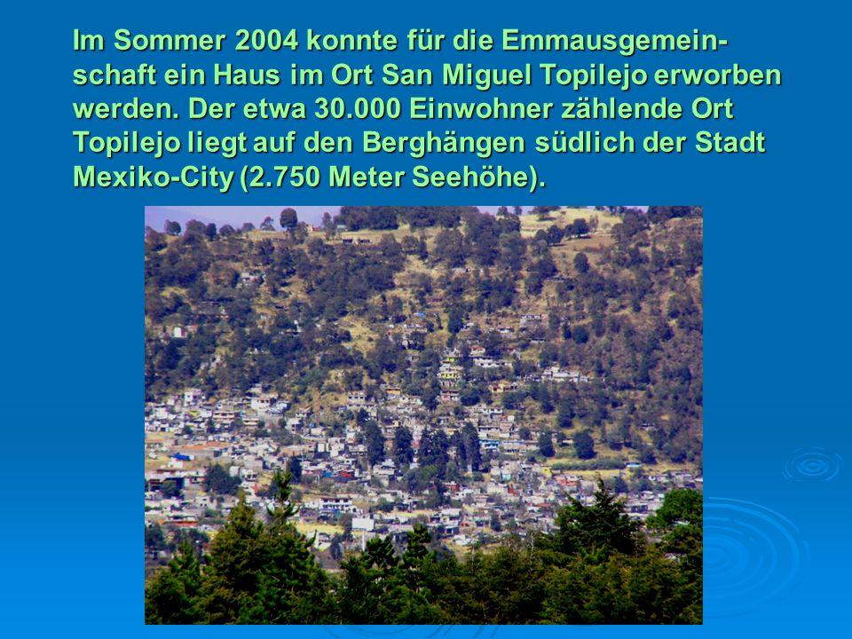 Im Sommer 2004 konnte für die Emmausgemein- schaft ein Haus im Ort San Miguel Topilejo erworben werden. Der etwa 30.000 Einwohner zählende Ort Topilej