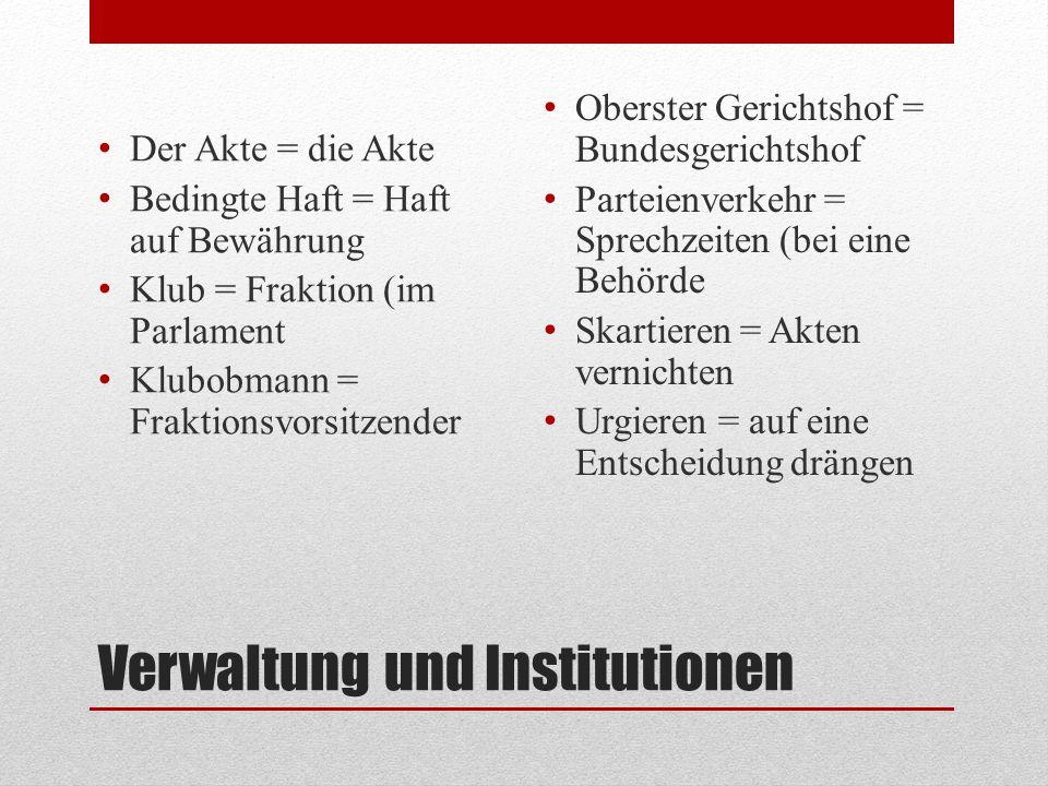 Verwaltung und Institutionen Der Akte = die Akte Bedingte Haft = Haft auf Bewährung Klub = Fraktion (im Parlament Klubobmann = Fraktionsvorsitzender O