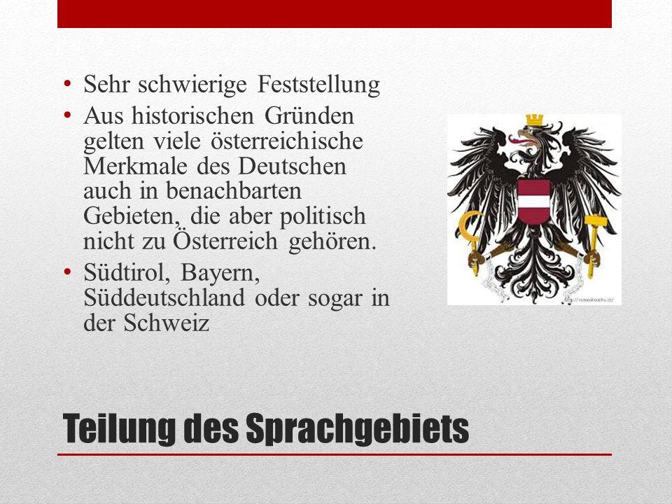 Teilung des Sprachgebiets Sehr schwierige Feststellung Aus historischen Gründen gelten viele österreichische Merkmale des Deutschen auch in benachbart