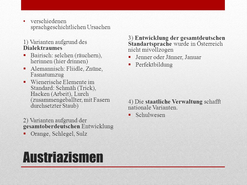 Austriazismen verschiedenen sprachgeschichtlichen Ursachen 1) Varianten aufgrund des Dialektraumes  Bairisch: selchen (räuchern), herinnen (hier drin