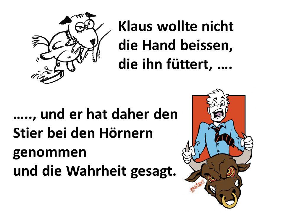 Klaus wollte nicht die Hand beissen, die ihn füttert, …. ….., und er hat daher den Stier bei den Hörnern genommen und die Wahrheit gesagt.