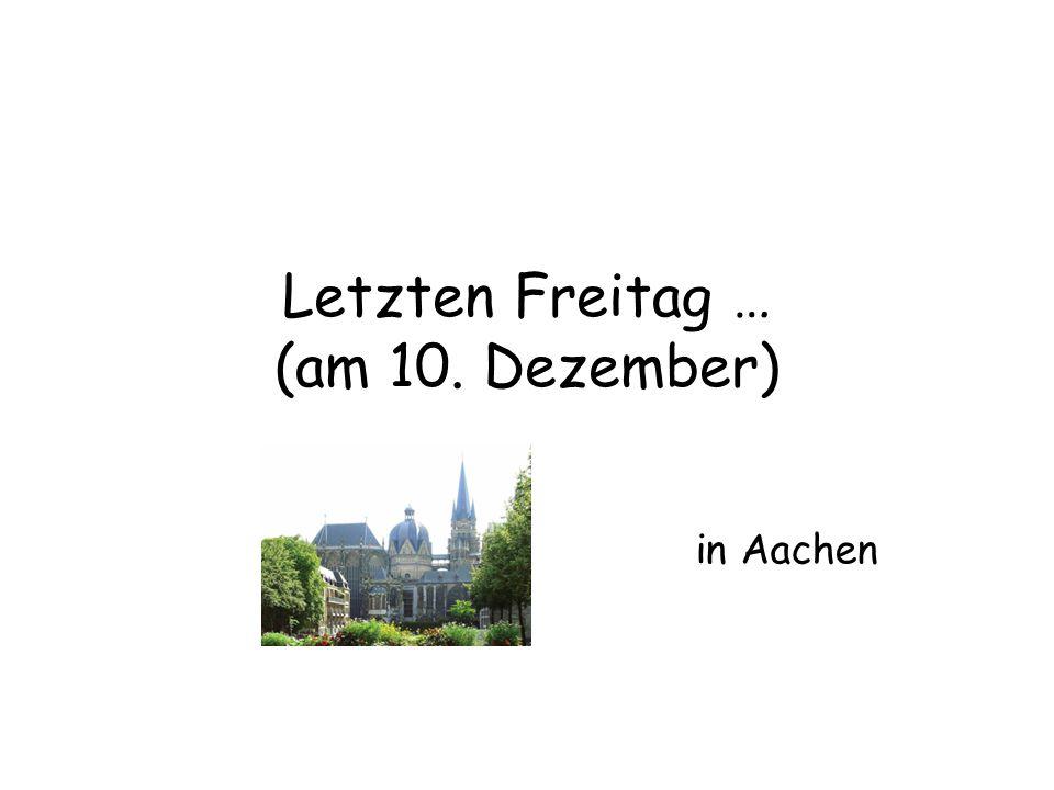 Letzten Freitag … (am 10. Dezember) in Aachen