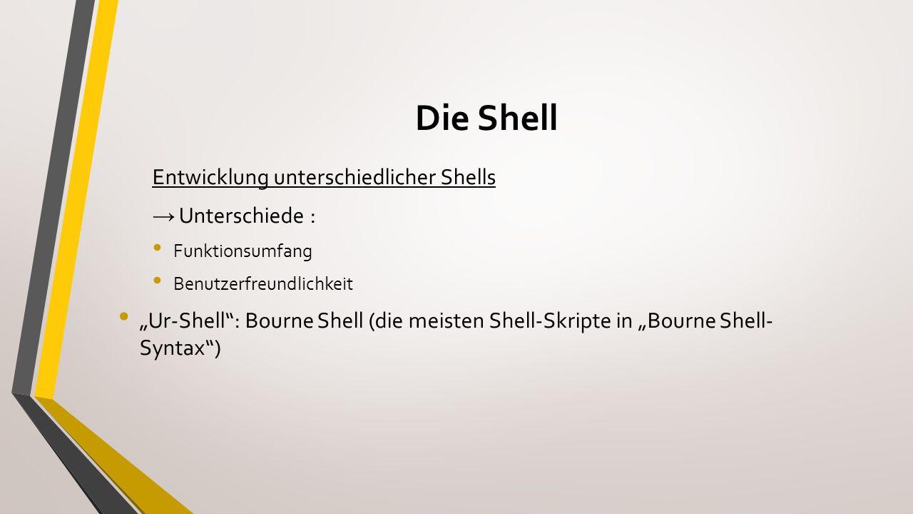 Die Shell Linux-Standardshell: Bourne Again Shell (bash) zur Bourne Shell aufwärtskompatibel besitzt Erweiterungen Weitere Shells C-Shell (csh) und Nachfolger ash zsh