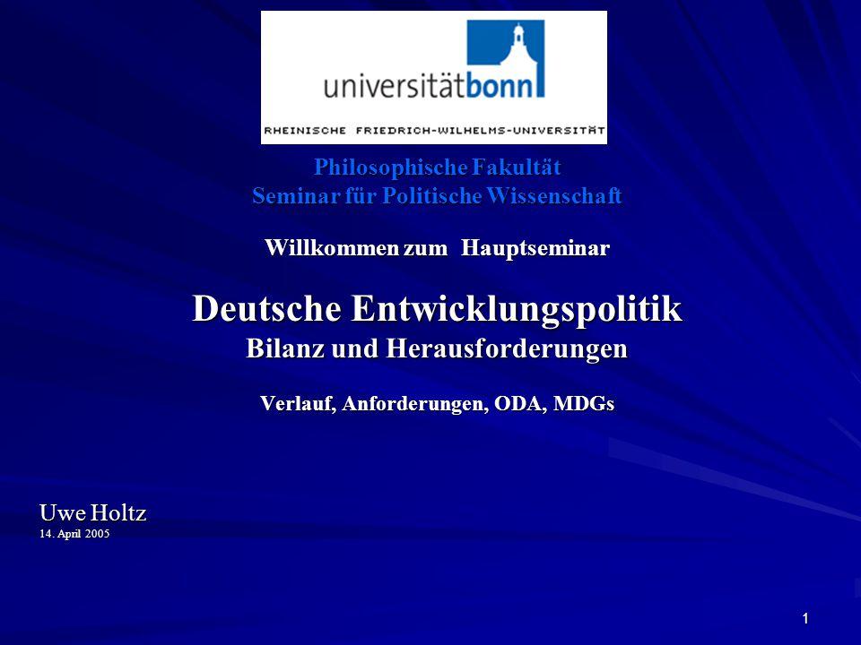 1 Philosophische Fakultät Seminar für Politische Wissenschaft Willkommen zum Hauptseminar Deutsche Entwicklungspolitik Bilanz und Herausforderungen Verlauf, Anforderungen, ODA, MDGs Uwe Holtz 14.