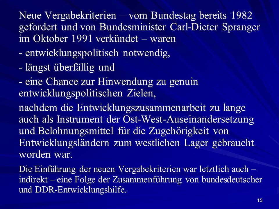 15 Neue Vergabekriterien – vom Bundestag bereits 1982 gefordert und von Bundesminister Carl-Dieter Spranger im Oktober 1991 verkündet – waren - entwicklungspolitisch notwendig, - längst überfällig und - eine Chance zur Hinwendung zu genuin entwicklungspolitischen Zielen, nachdem die Entwicklungszusammenarbeit zu lange auch als Instrument der Ost-West-Auseinandersetzung und Belohnungsmittel für die Zugehörigkeit von Entwicklungsländern zum westlichen Lager gebraucht worden war.