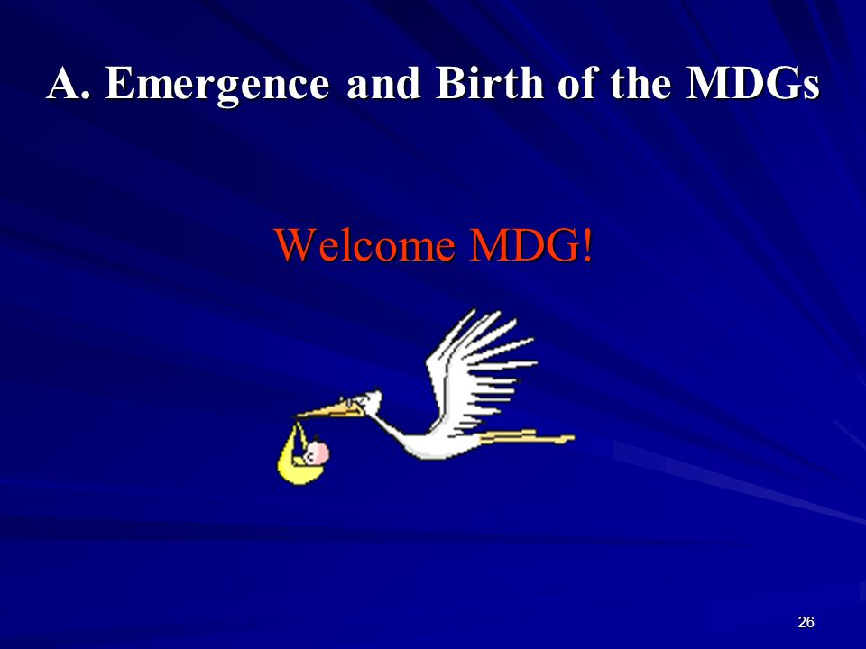 26 A. Emergence and Birth of the MDGs Welcome MDG!