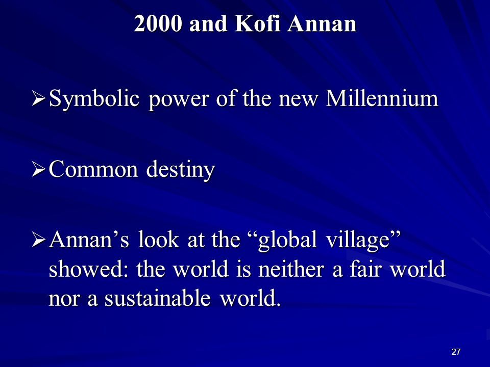 27 2000 and Kofi Annan  Symbolic power of the new Millennium  Common destiny  Annan's look at the global village showed: the world is neither a fair world nor a sustainable world.