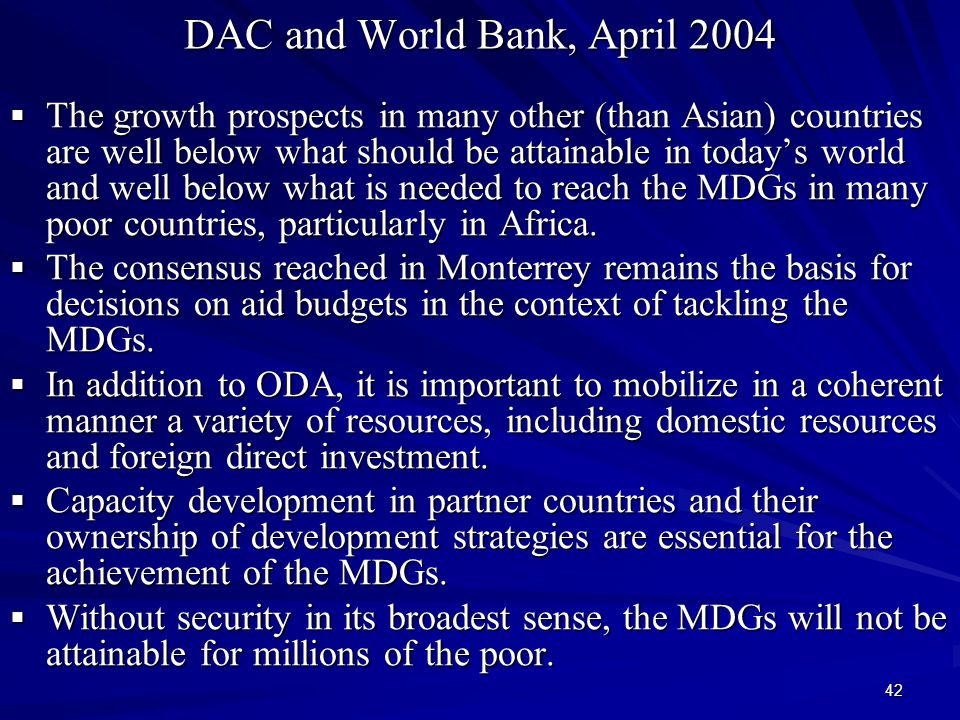 42 DAC and World Bank, April 2004  The growth prospects in many other (than Asian) countries are well below what should be attainable in today's world and well below what is needed to reach the MDGs in many poor countries, particularly in Africa.