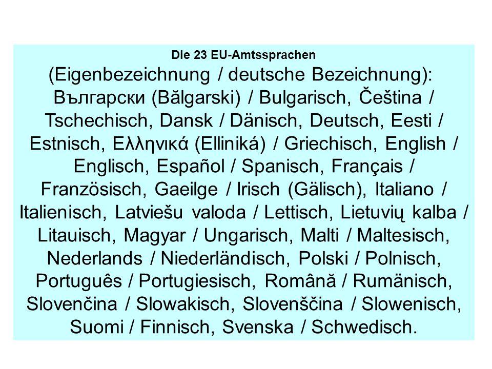 Die 23 EU-Amtssprachen (Eigenbezeichnung / deutsche Bezeichnung): Bългарски (Bălgarski) / Bulgarisch, Čeština / Tschechisch, Dansk / Dänisch, Deutsch, Eesti / Estnisch, Ελληνικά (Elliniká) / Griechisch, English / Englisch, Español / Spanisch, Français / Französisch, Gaeilge / Irisch (Gälisch), Italiano / Italienisch, Latviešu valoda / Lettisch, Lietuvių kalba / Litauisch, Magyar / Ungarisch, Malti / Maltesisch, Nederlands / Niederländisch, Polski / Polnisch, Português / Portugiesisch, Română / Rumänisch, Slovenčina / Slowakisch, Slovenščina / Slowenisch, Suomi / Finnisch, Svenska / Schwedisch.
