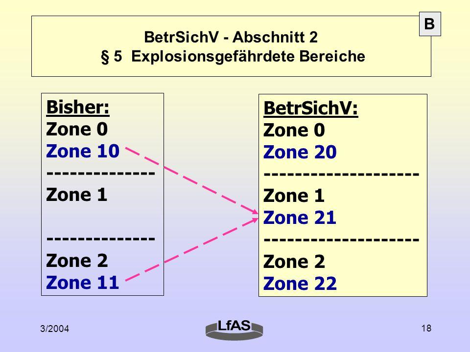 3/2004 18 BetrSichV - Abschnitt 2 § 5 Explosionsgefährdete Bereiche Bisher: Zone 0 Zone 10 -------------- Zone 1 -------------- Zone 2 Zone 11 BetrSichV: Zone 0 Zone 20 -------------------- Zone 1 Zone 21 -------------------- Zone 2 Zone 22 B