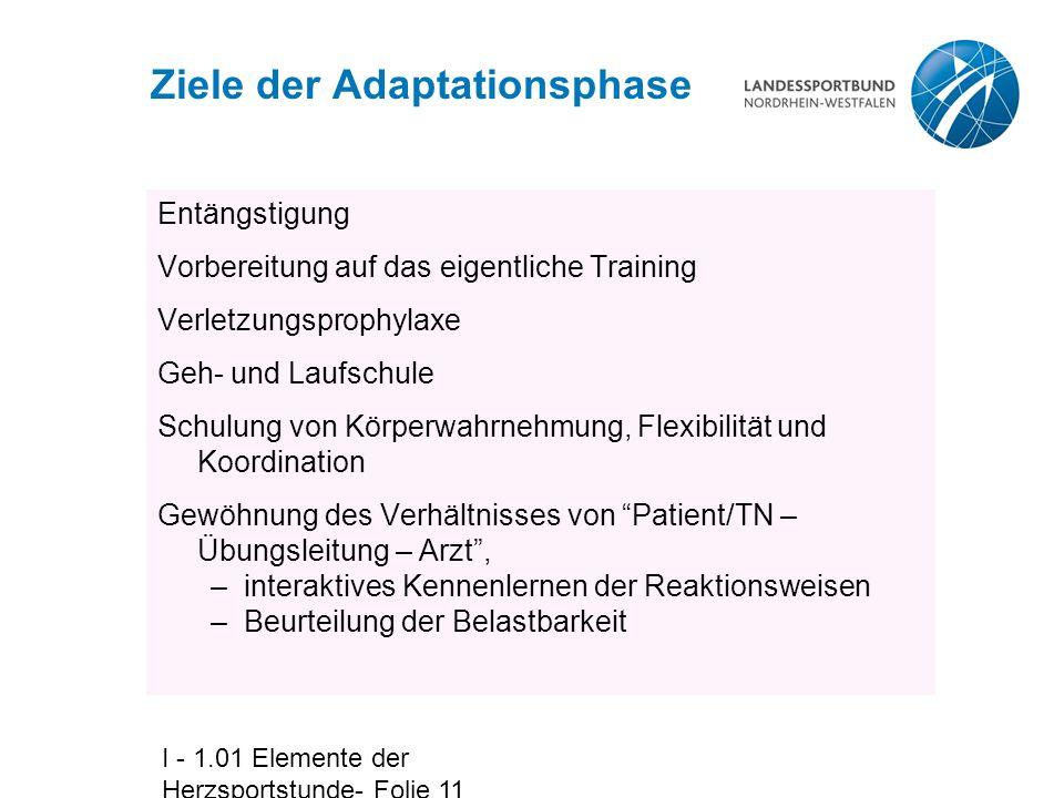 I - 1.01 Elemente der Herzsportstunde- Folie 11 Ziele der Adaptationsphase Entängstigung Vorbereitung auf das eigentliche Training Verletzungsprophyla