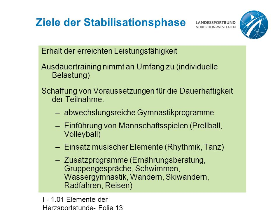 I - 1.01 Elemente der Herzsportstunde- Folie 13 Ziele der Stabilisationsphase Erhalt der erreichten Leistungsfähigkeit Ausdauertraining nimmt an Umfan